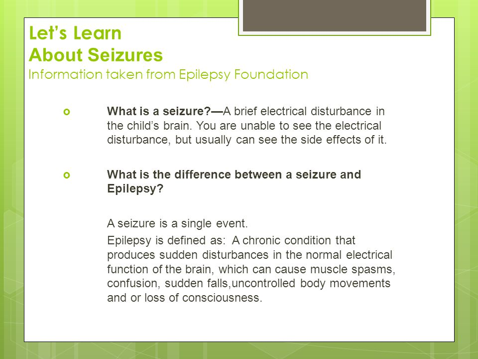 Let's Learn About Seizures Information taken from Epilepsy Foundation