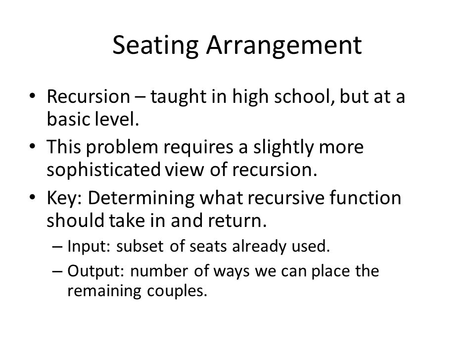 Seating Arrangement Recursion – taught in high school, but at a basic level. This problem requires a slightly more sophisticated view of recursion.