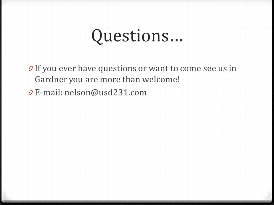 Questions… If you ever have questions or want to come see us in Gardner you are more than welcome.