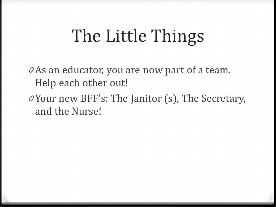 The Little Things As an educator, you are now part of a team. Help each other out! Your new BFF's: The Janitor (s), The Secretary, and the Nurse!