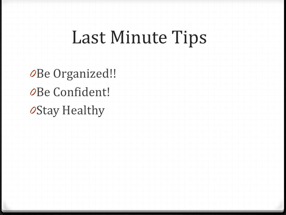 Last Minute Tips Be Organized!! Be Confident! Stay Healthy