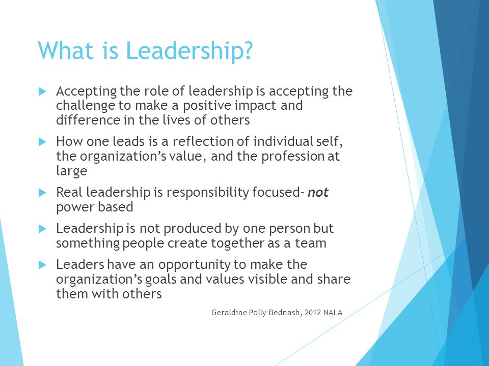 What is Leadership Accepting the role of leadership is accepting the challenge to make a positive impact and difference in the lives of others.