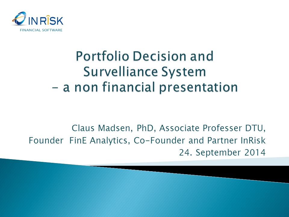 FINANCIAL SOFTWARE Portfolio Decision and Survelliance System - a non financial presentation. Claus Madsen, PhD, Associate Professer DTU,