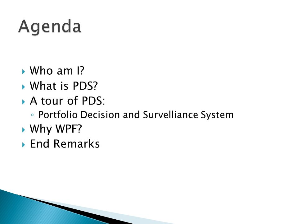 Agenda Who am I What is PDS A tour of PDS: Why WPF End Remarks