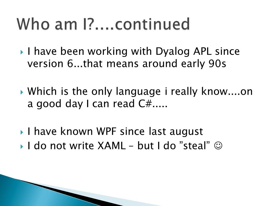 Who am I ....continued I have been working with Dyalog APL since version 6...that means around early 90s.