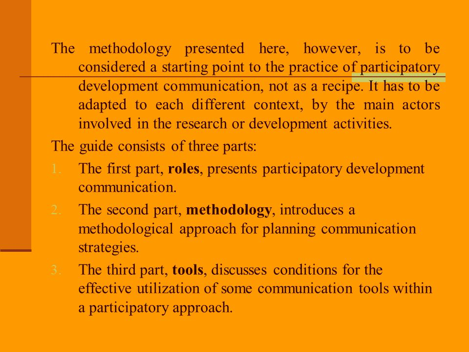 The methodology presented here, however, is to be considered a starting point to the practice of participatory development communication, not as a recipe. It has to be adapted to each different context, by the main actors involved in the research or development activities.