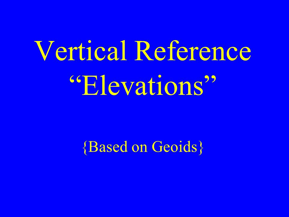 Vertical Reference Elevations {Based on Geoids}