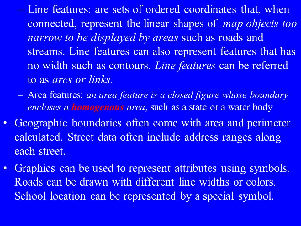 Line features: are sets of ordered coordinates that, when connected, represent the linear shapes of map objects too narrow to be displayed by areas such as roads and streams. Line features can also represent features that has no width such as contours. Line features can be referred to as arcs or links.