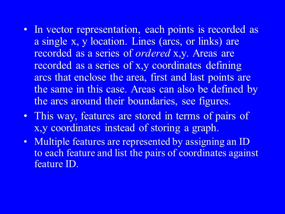 In vector representation, each points is recorded as a single x, y location. Lines (arcs, or links) are recorded as a series of ordered x,y. Areas are recorded as a series of x,y coordinates defining arcs that enclose the area, first and last points are the same in this case. Areas can also be defined by the arcs around their boundaries, see figures.