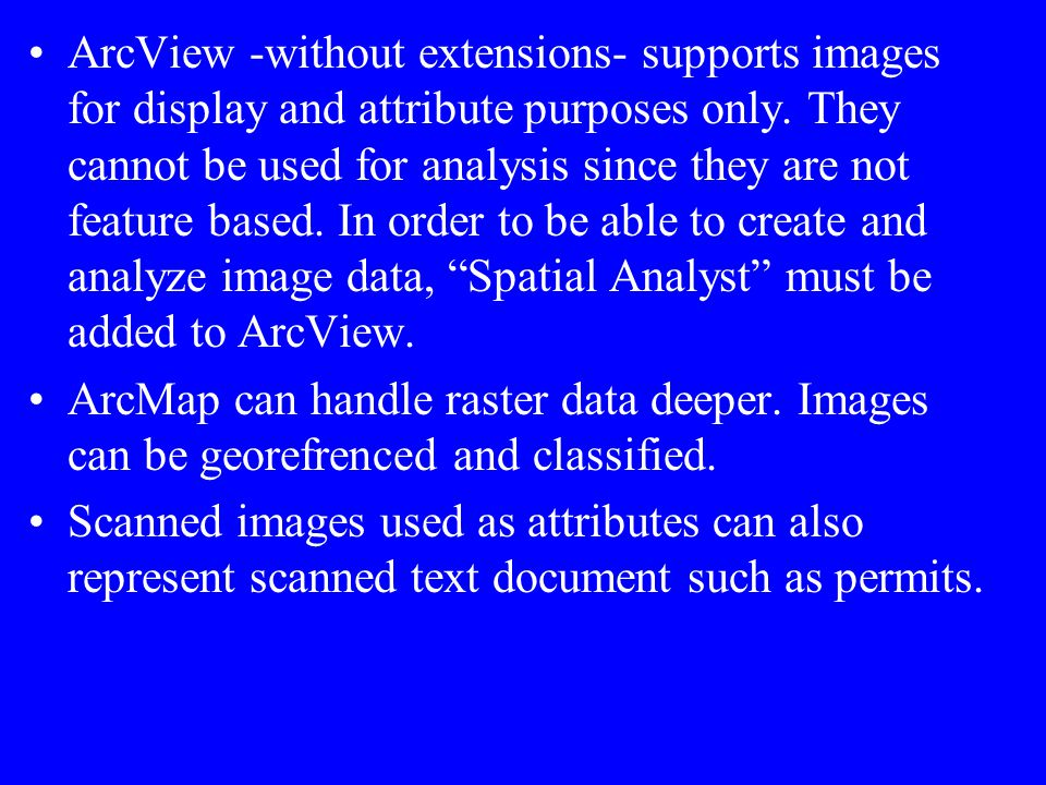 ArcView -without extensions- supports images for display and attribute purposes only. They cannot be used for analysis since they are not feature based. In order to be able to create and analyze image data, Spatial Analyst must be added to ArcView.