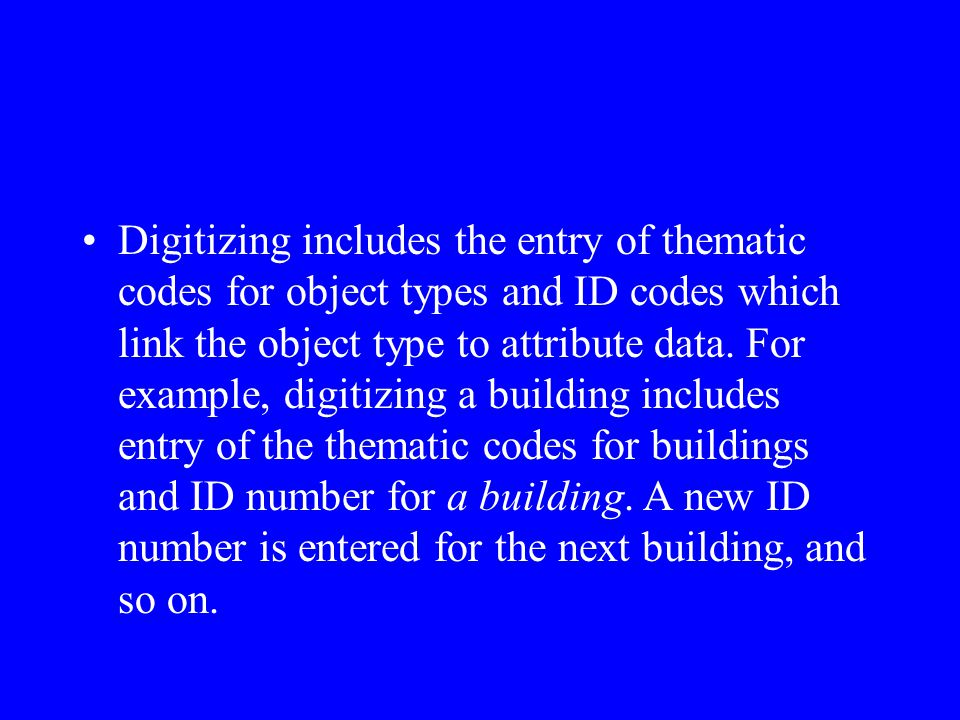 Digitizing includes the entry of thematic codes for object types and ID codes which link the object type to attribute data.