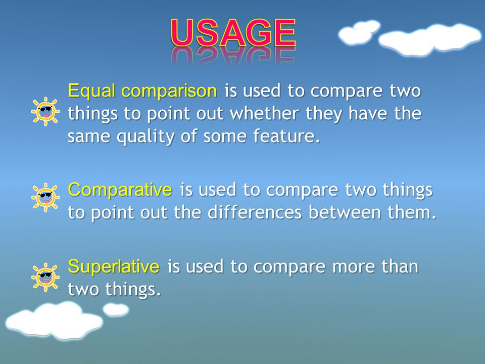 USAGE Equal comparison is used to compare two things to point out whether they have the same quality of some feature.