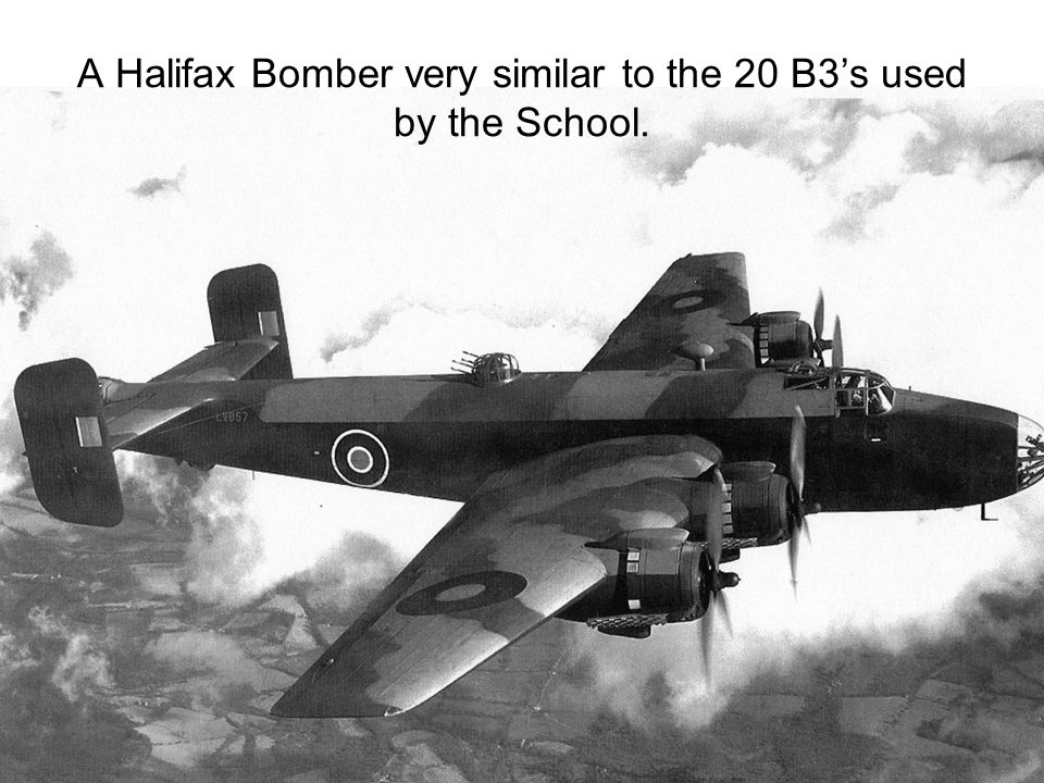 A Halifax Bomber very similar to the 20 B3's used by the School.