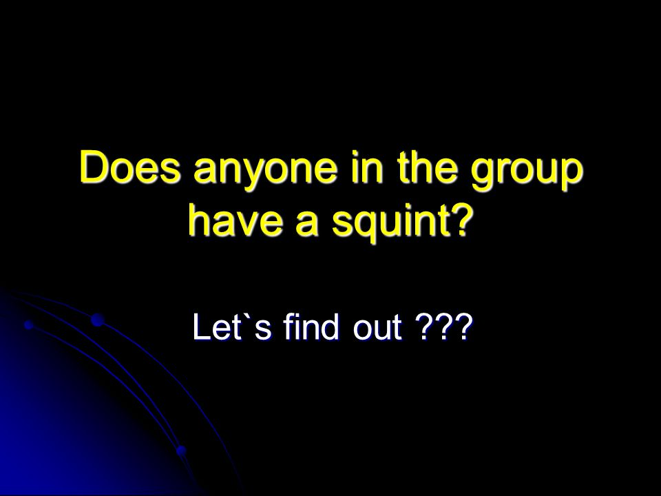 Does anyone in the group have a squint