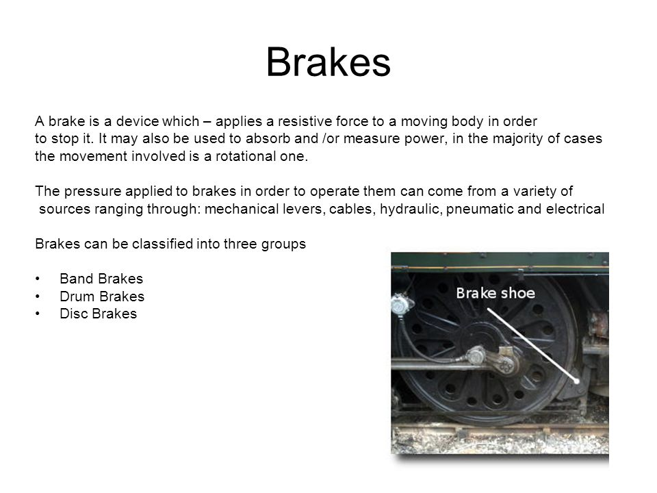 Brakes A brake is a device which – applies a resistive force to a moving body in order.