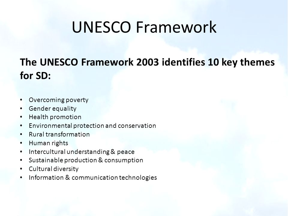 UNESCO Framework The UNESCO Framework 2003 identifies 10 key themes for SD: Overcoming poverty. Gender equality.