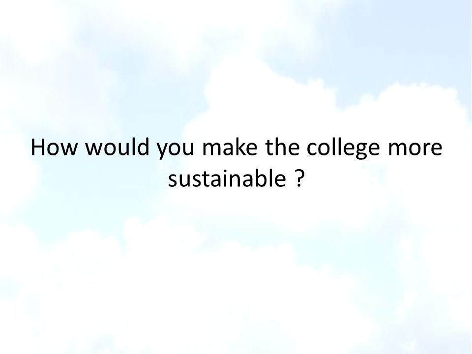 How would you make the college more sustainable