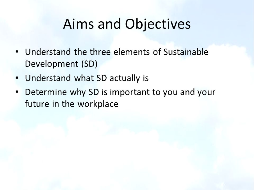 Aims and Objectives Understand the three elements of Sustainable Development (SD) Understand what SD actually is.