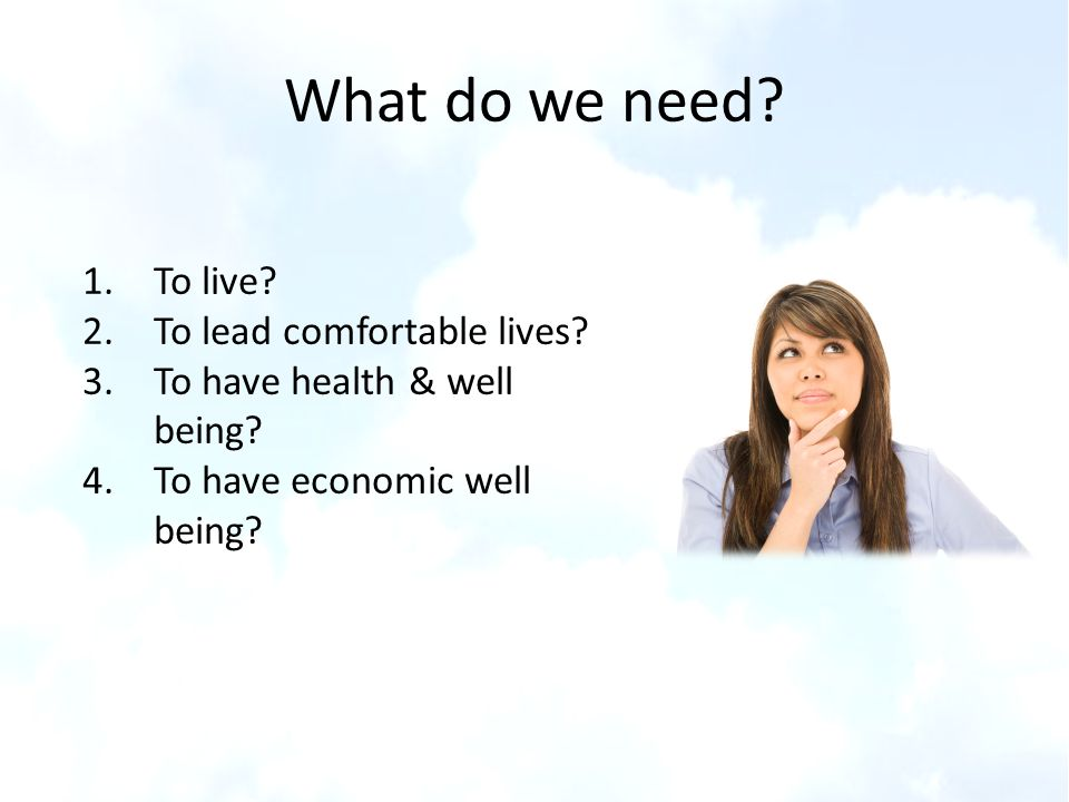 What do we need To live To lead comfortable lives