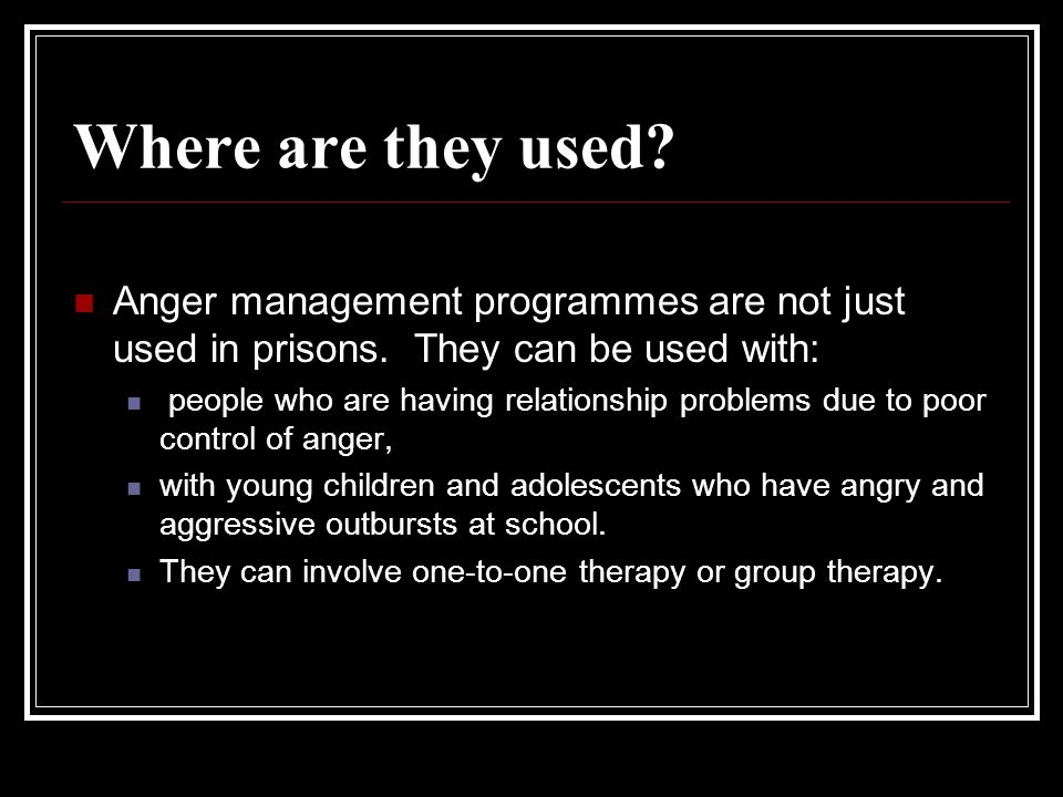 Where are they used Anger management programmes are not just used in prisons. They can be used with: