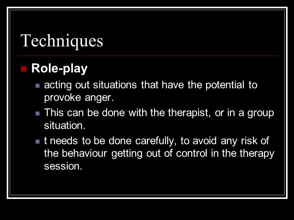 Techniques Role-play. acting out situations that have the potential to provoke anger. This can be done with the therapist, or in a group situation.