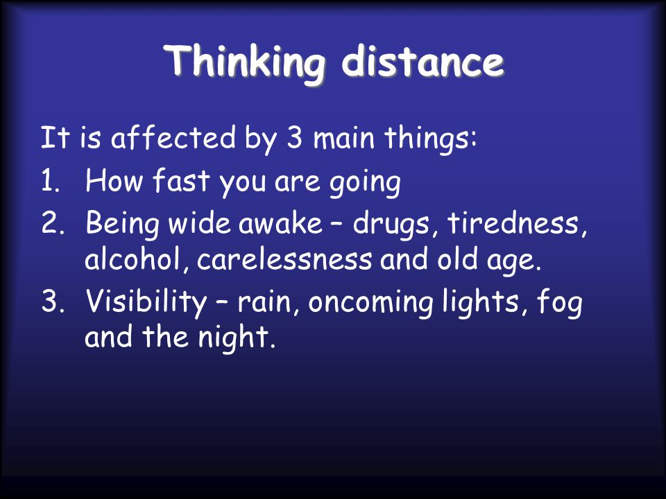 Thinking distance It is affected by 3 main things: