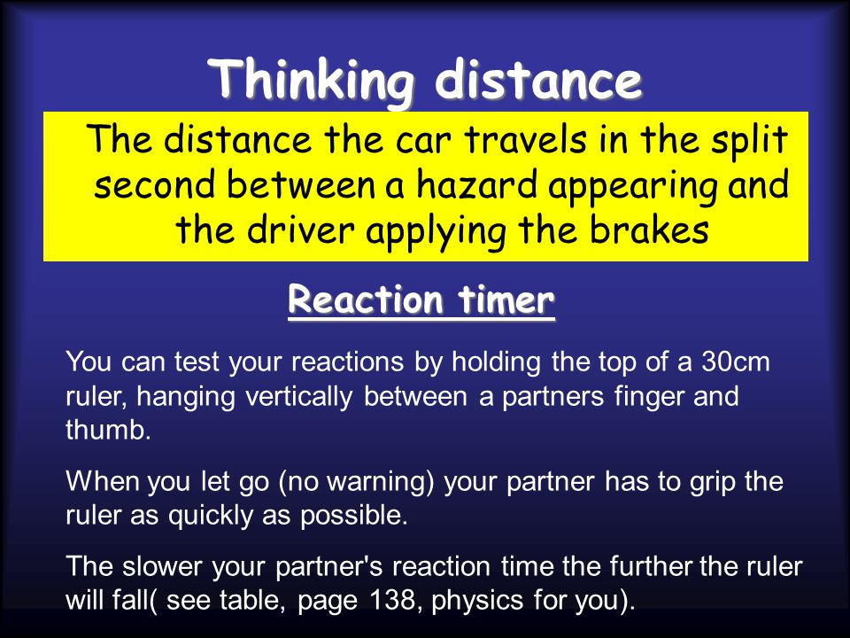 Thinking distance The distance the car travels in the split second between a hazard appearing and the driver applying the brakes.