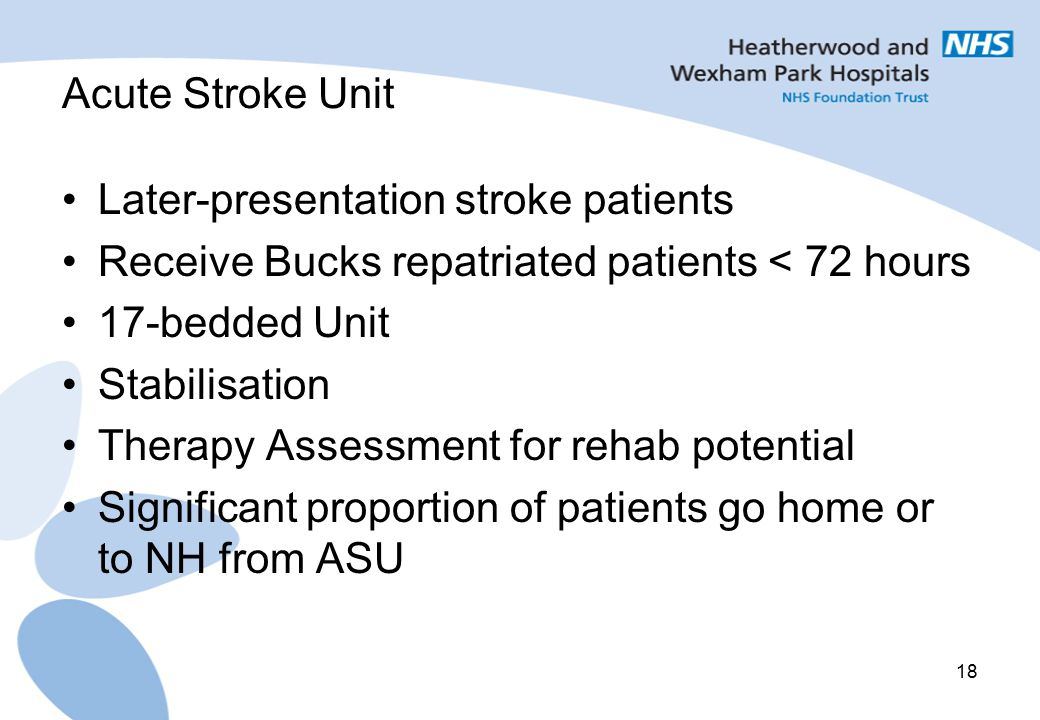 Acute Stroke Unit Later-presentation stroke patients. Receive Bucks repatriated patients < 72 hours.