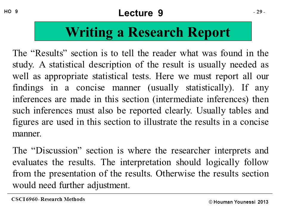 The Results section is to tell the reader what was found in the study. A statistical description of the result is usually needed as well as appropriate statistical tests. Here we must report all our findings in a concise manner (usually statistically). If any inferences are made in this section (intermediate inferences) then such inferences must also be reported clearly. Usually tables and figures are used in this section to illustrate the results in a concise manner.