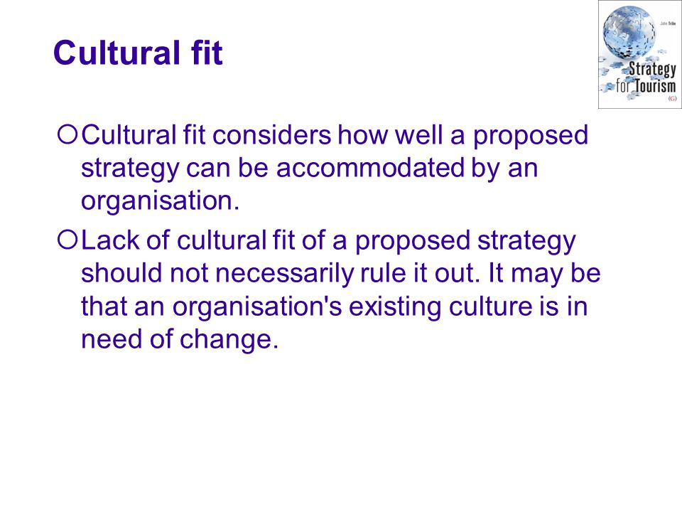 Cultural fit Cultural fit considers how well a proposed strategy can be accommodated by an organisation.