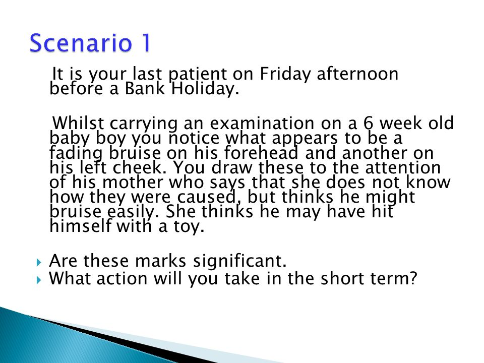 Scenario 1 It is your last patient on Friday afternoon before a Bank Holiday.