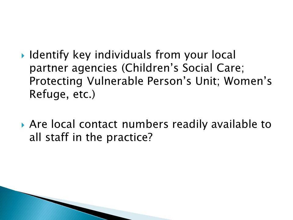 Identify key individuals from your local partner agencies (Children's Social Care; Protecting Vulnerable Person's Unit; Women's Refuge, etc.)