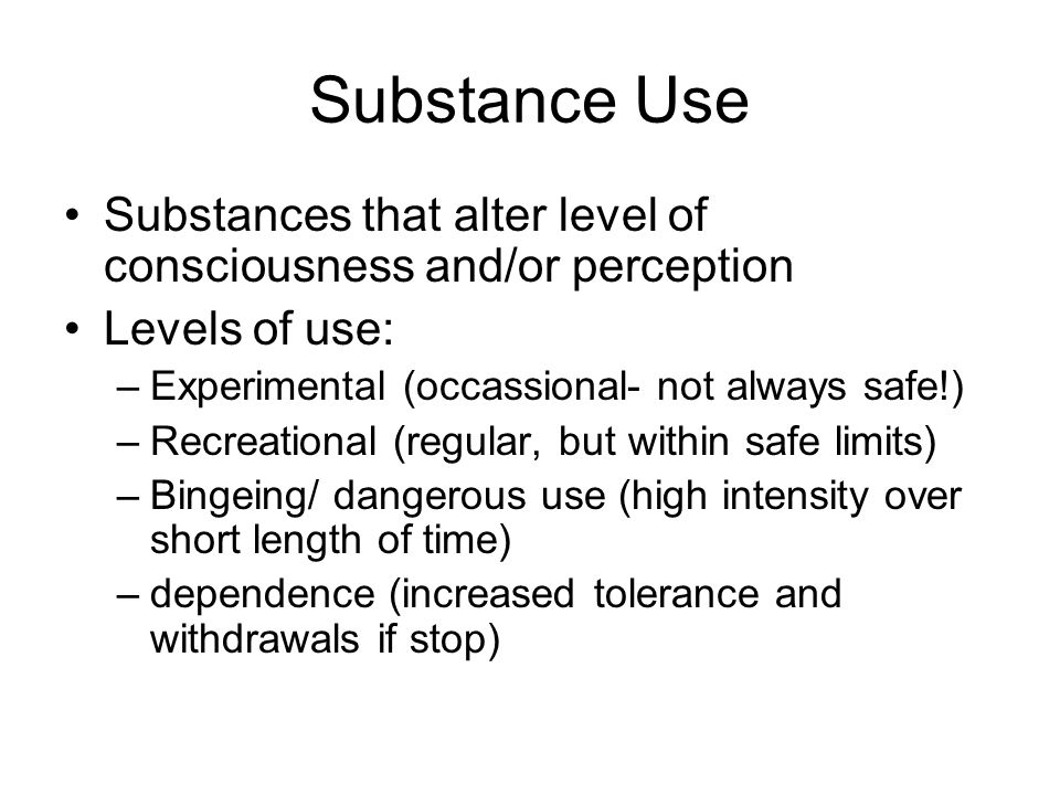 Substance Use Substances that alter level of consciousness and/or perception. Levels of use: Experimental (occassional- not always safe!)