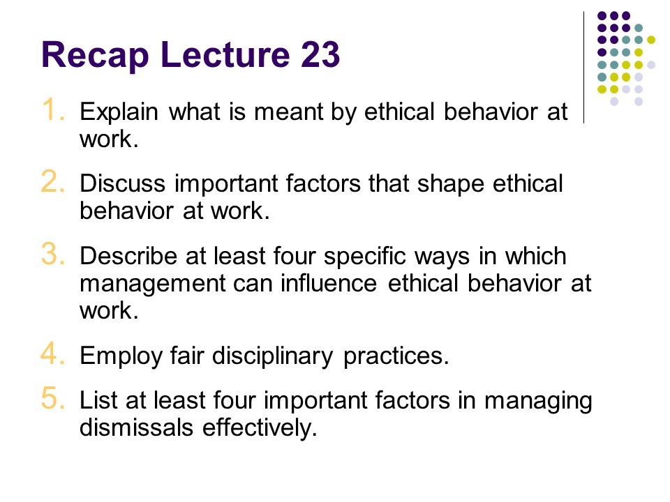 Recap Lecture 23 Explain what is meant by ethical behavior at work.