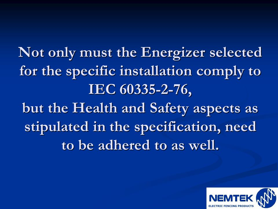 Not only must the Energizer selected for the specific installation comply to IEC 60335-2-76, but the Health and Safety aspects as stipulated in the specification, need to be adhered to as well.