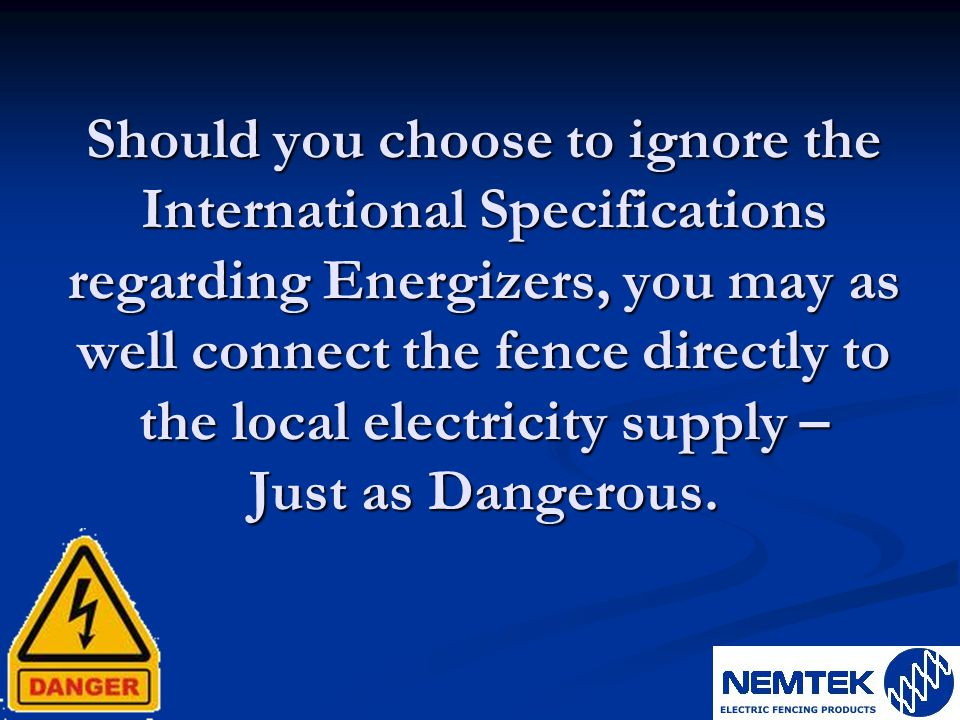 Should you choose to ignore the International Specifications regarding Energizers, you may as well connect the fence directly to the local electricity supply – Just as Dangerous.