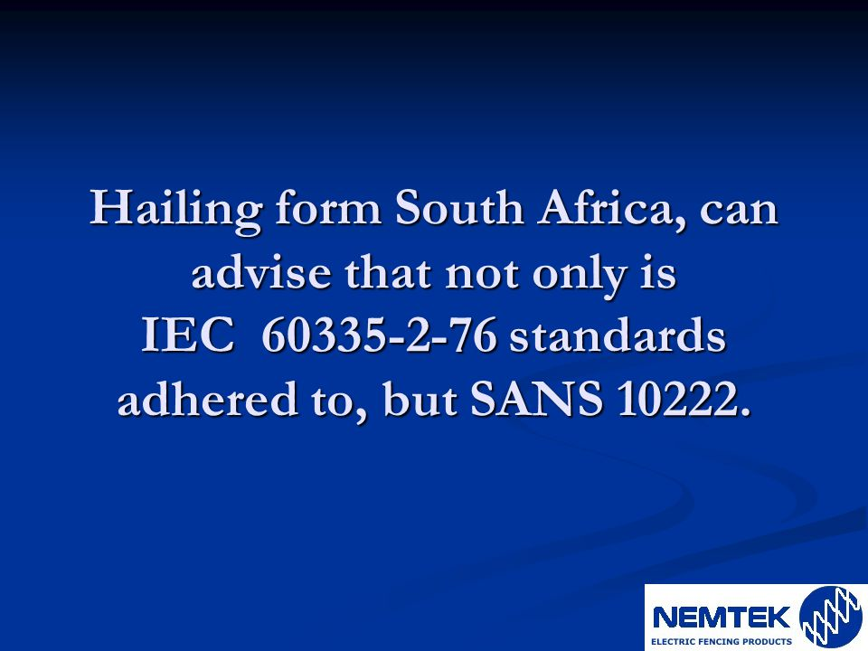 Hailing form South Africa, can advise that not only is IEC 60335-2-76 standards adhered to, but SANS 10222.