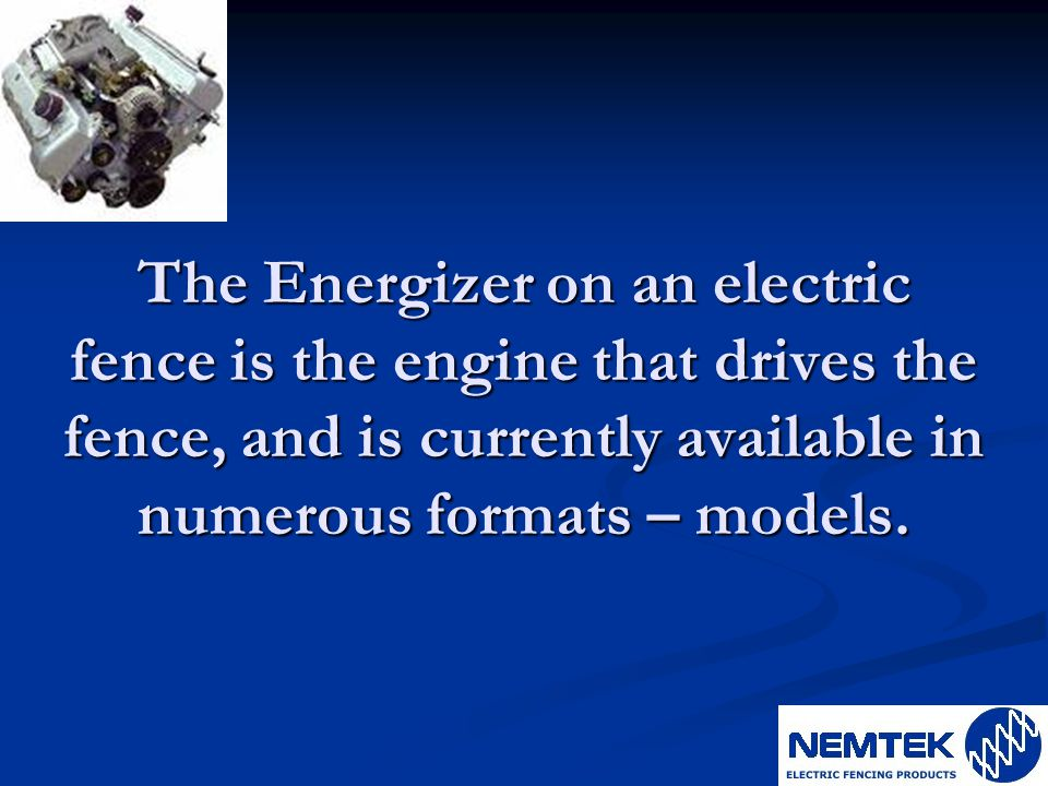 The Energizer on an electric fence is the engine that drives the fence, and is currently available in numerous formats – models.