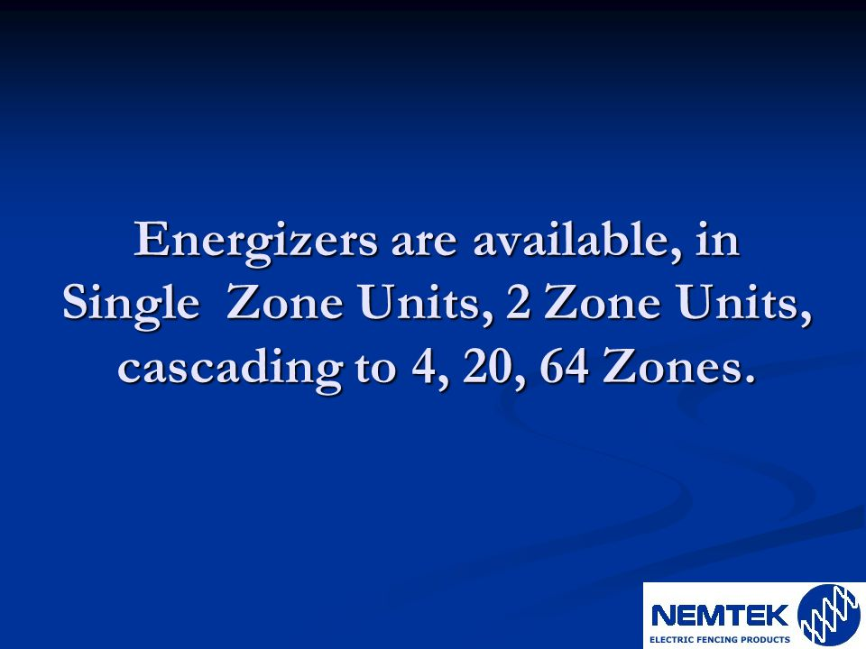 Energizers are available, in Single Zone Units, 2 Zone Units, cascading to 4, 20, 64 Zones.