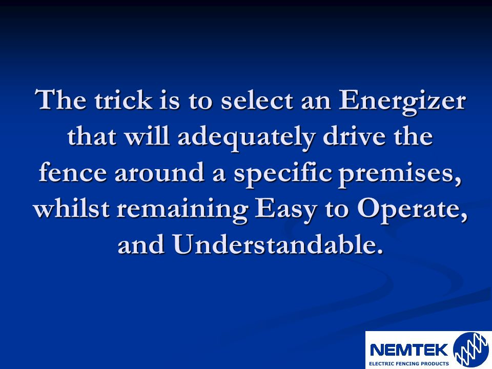 The trick is to select an Energizer that will adequately drive the fence around a specific premises, whilst remaining Easy to Operate, and Understandable.