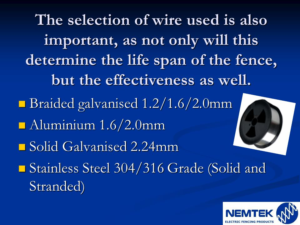The selection of wire used is also important, as not only will this determine the life span of the fence, but the effectiveness as well.