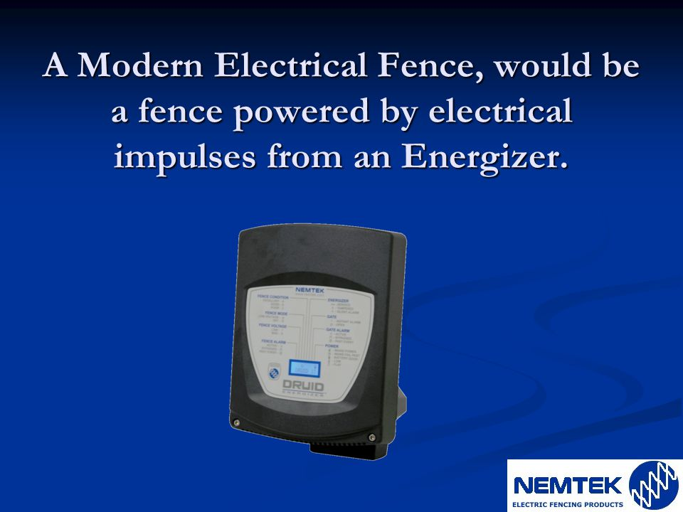 A Modern Electrical Fence, would be a fence powered by electrical impulses from an Energizer.