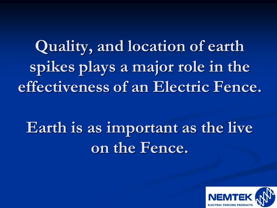 Quality, and location of earth spikes plays a major role in the effectiveness of an Electric Fence.