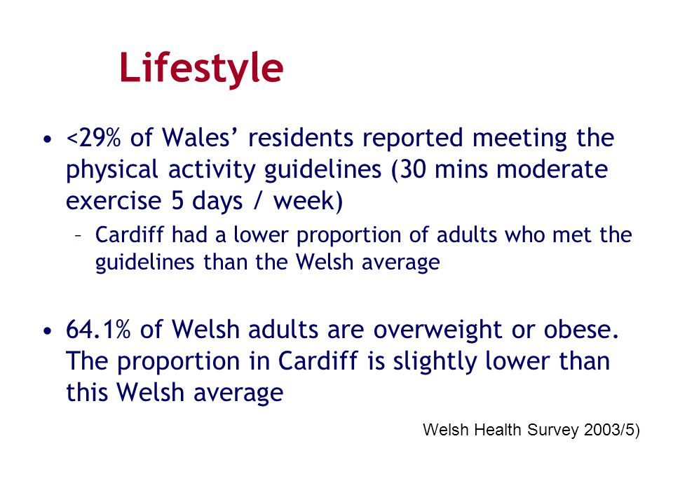 Lifestyle <29% of Wales' residents reported meeting the physical activity guidelines (30 mins moderate exercise 5 days / week)