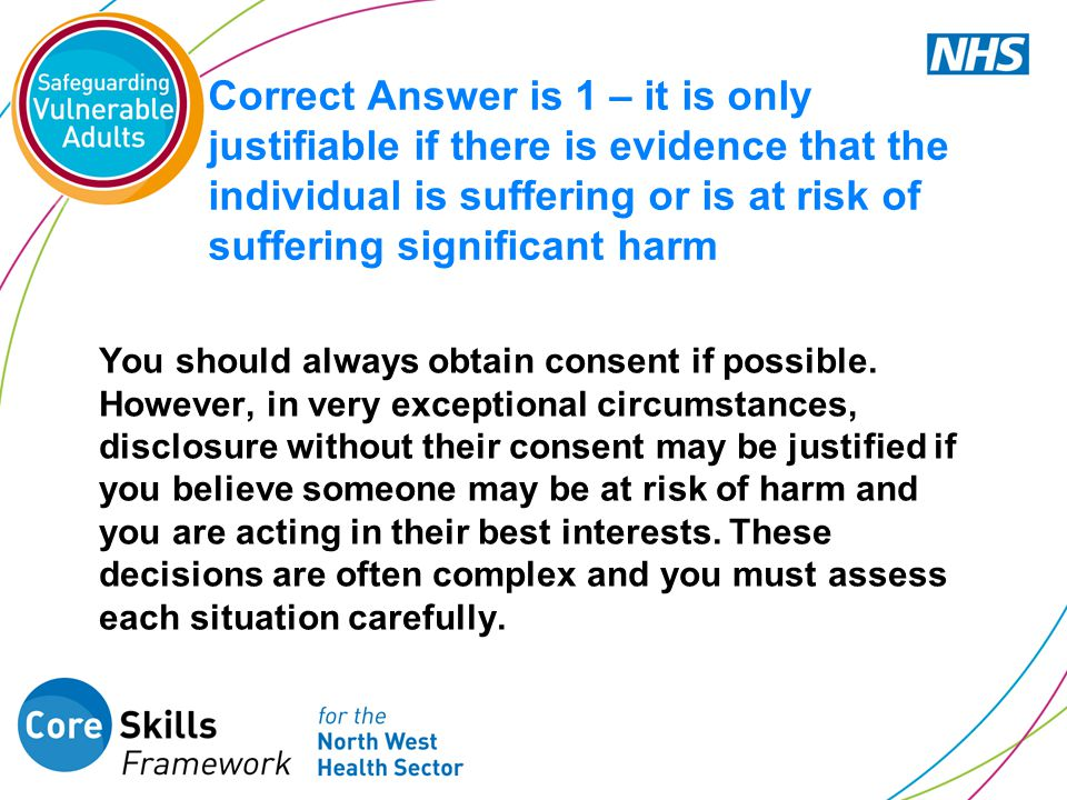 Correct Answer is 1 – it is only justifiable if there is evidence that the individual is suffering or is at risk of suffering significant harm