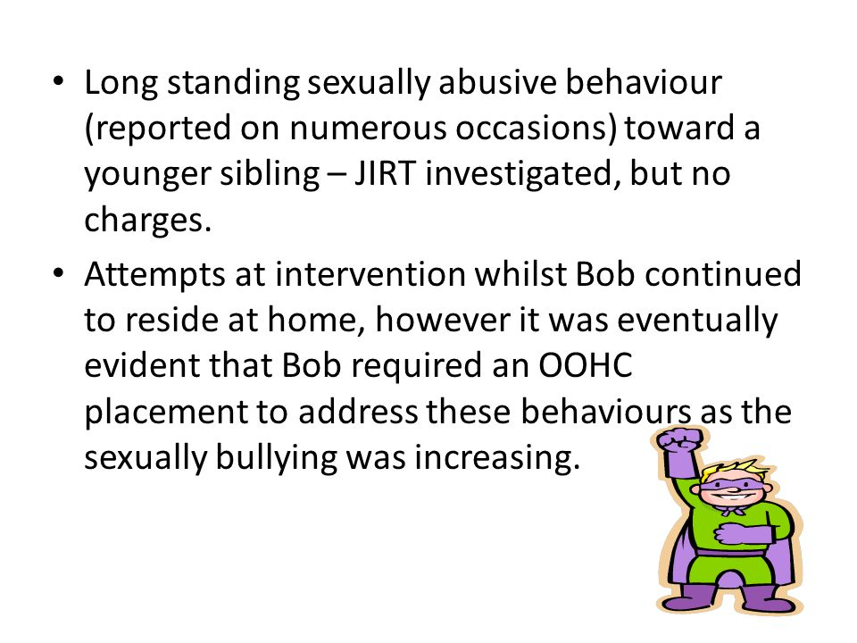 Long standing sexually abusive behaviour (reported on numerous occasions) toward a younger sibling – JIRT investigated, but no charges.