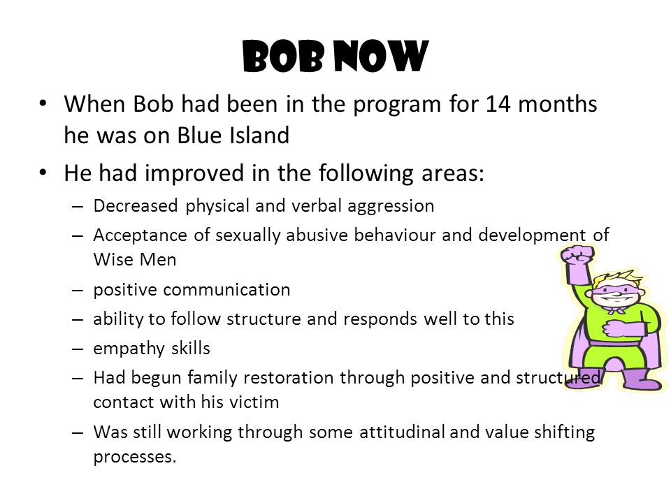 Bob Now When Bob had been in the program for 14 months he was on Blue Island. He had improved in the following areas: