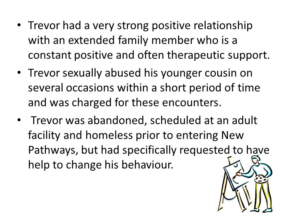 Trevor had a very strong positive relationship with an extended family member who is a constant positive and often therapeutic support.