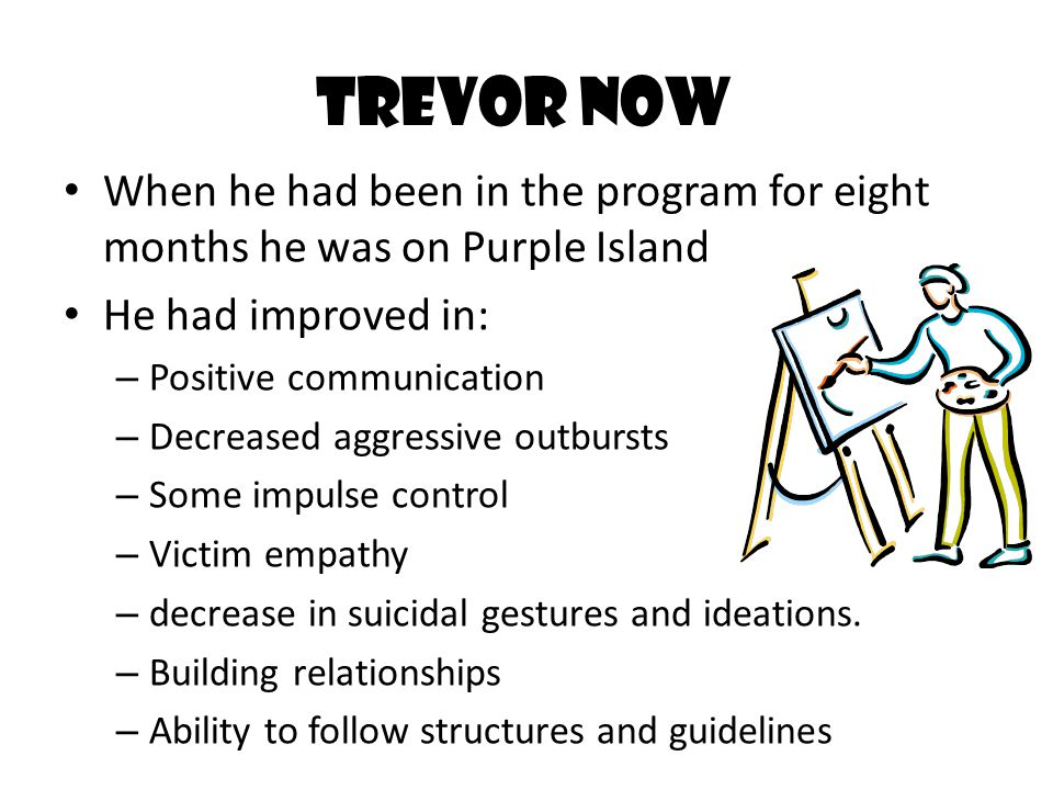 Trevor Now When he had been in the program for eight months he was on Purple Island. He had improved in: