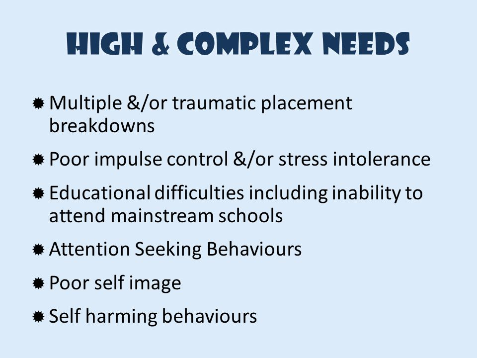 High & complex needs Multiple &/or traumatic placement breakdowns